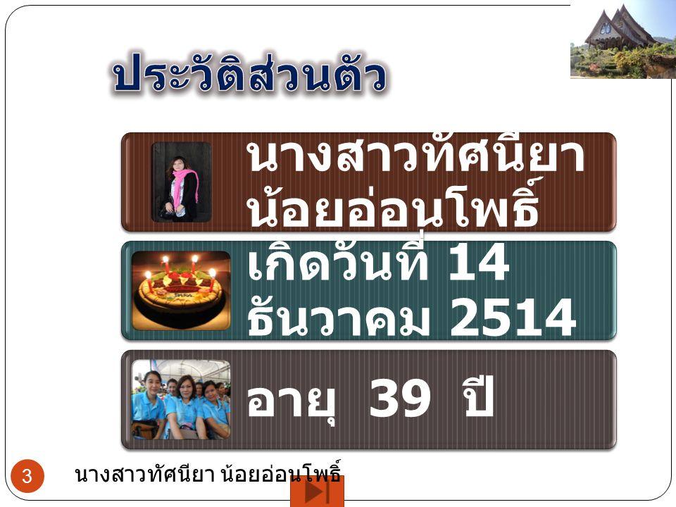 เกิดวันที่ 14 ธันวาคม 2514 อายุ 39 ปี 3 นางสาวทัศนียา น้อยอ่อนโพธิ์