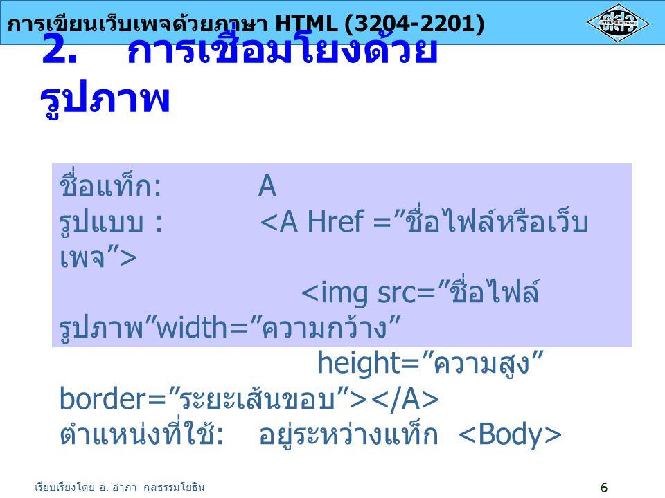 เรียบเรียงโดย อ.อำภา กุลธรรมโยธิน การเขียนเว็บเพจด้วยภาษา HTML (3204-2201) 6 2.