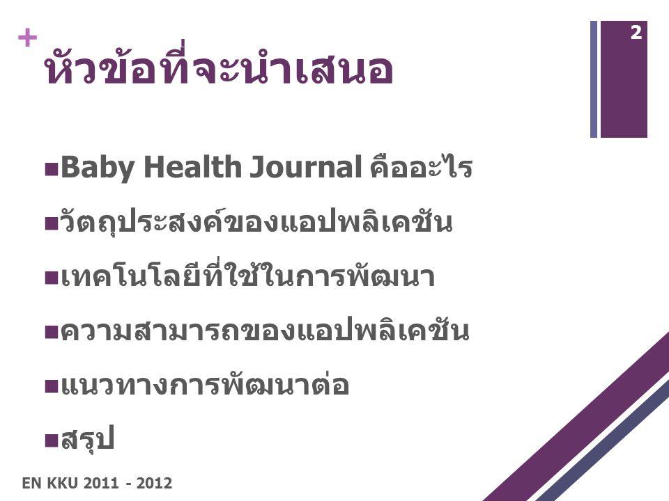+ หัวข้อที่จะนำเสนอ Baby Health Journal คืออะไร วัตถุประสงค์ของแอปพลิเคชัน เทคโนโลยีที่ใช้ในการพัฒนา ความสามารถของแอปพลิเคชัน แนวทางการพัฒนาต่อ สรุป EN KKU 2011 - 2012 2