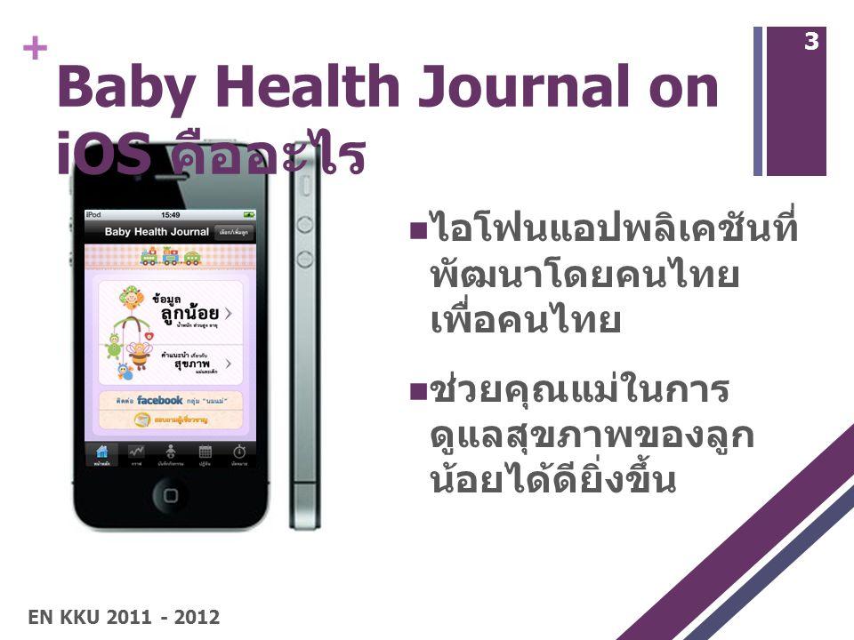 + Baby Health Journal on iOS คืออะไร ไอโฟนแอปพลิเคชันที่ พัฒนาโดยคนไทย เพื่อคนไทย ช่วยคุณแม่ในการ ดูแลสุขภาพของลูก น้อยได้ดียิ่งขึ้น 3 EN KKU 2011 - 2012