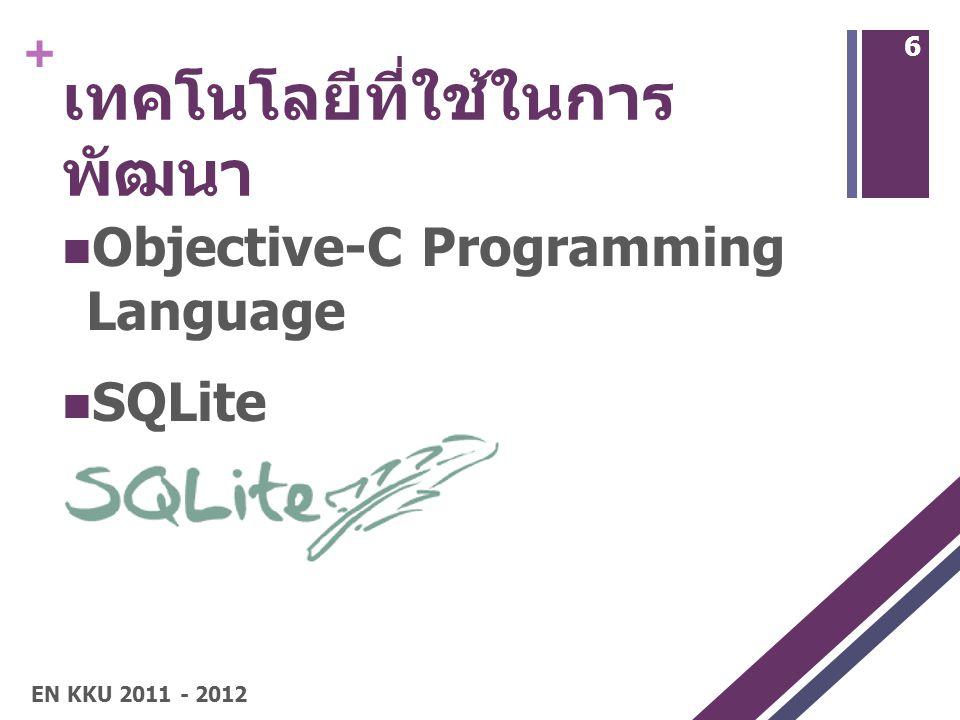 + เทคโนโลยีที่ใช้ในการ พัฒนา Objective-C Programming Language SQLite 6 EN KKU 2011 - 2012
