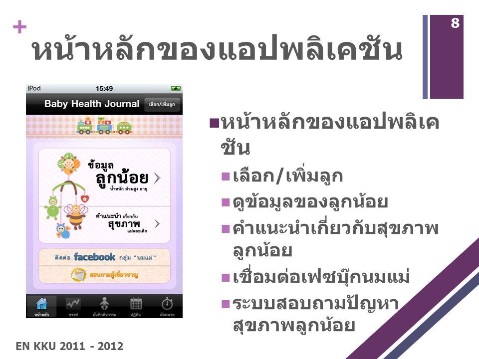 + หน้าหลักของแอปพลิเคชัน เลือก / เพิ่มลูก ดูข้อมูลของลูกน้อย คำแนะนำเกี่ยวกับสุขภาพ ลูกน้อย เชื่อมต่อเฟซบุ๊กนมแม่ ระบบสอบถามปัญหา สุขภาพลูกน้อย 8 EN KKU 2011 - 2012