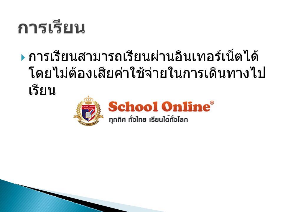  การเรียนสามารถเรียนผ่านอินเทอร์เน็ตได้ โดยไม่ต้องเสียค่าใช้จ่ายในการเดินทางไป เรียน