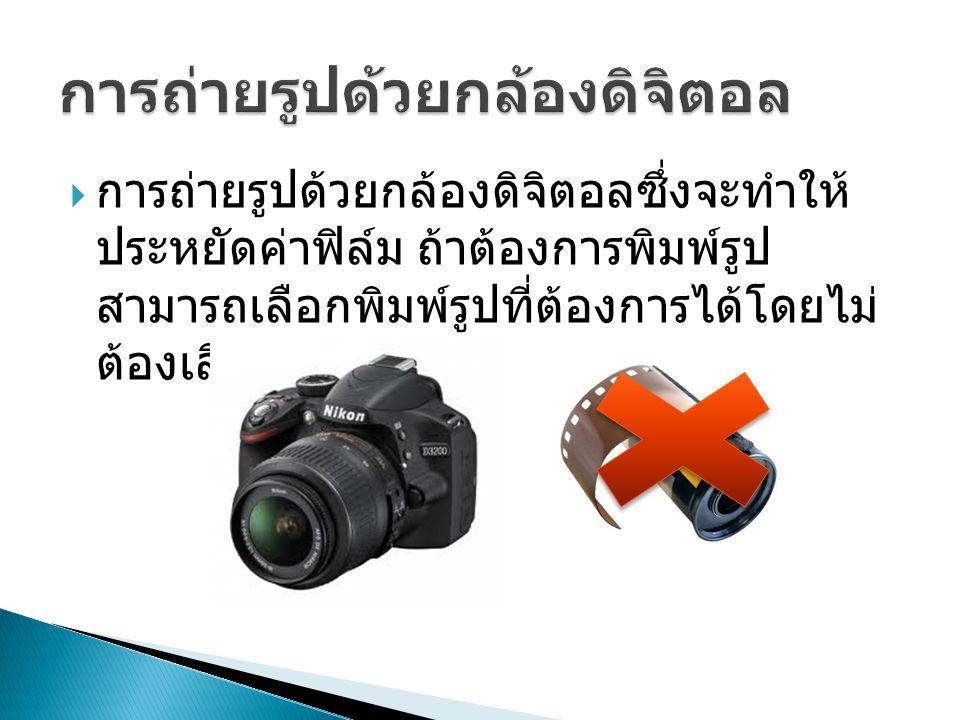  การถ่ายรูปด้วยกล้องดิจิตอลซึ่งจะทำให้ ประหยัดค่าฟิล์ม ถ้าต้องการพิมพ์รูป สามารถเลือกพิมพ์รูปที่ต้องการได้โดยไม่ ต้องเสียค่าใช้จ่าย