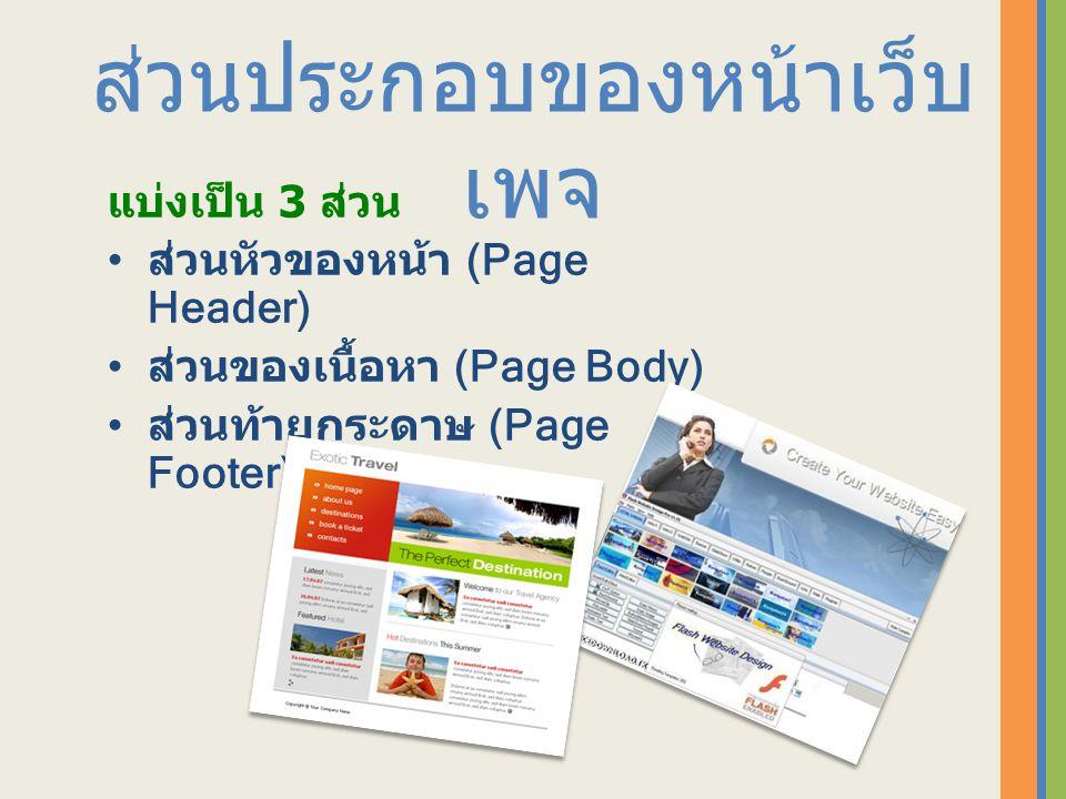 ส่วนประกอบของหน้าเว็บ เพจ แบ่งเป็น 3 ส่วน ส่วนหัวของหน้า (Page Header) ส่วนของเนื้อหา (Page Body) ส่วนท้ายกระดาษ (Page Footer)