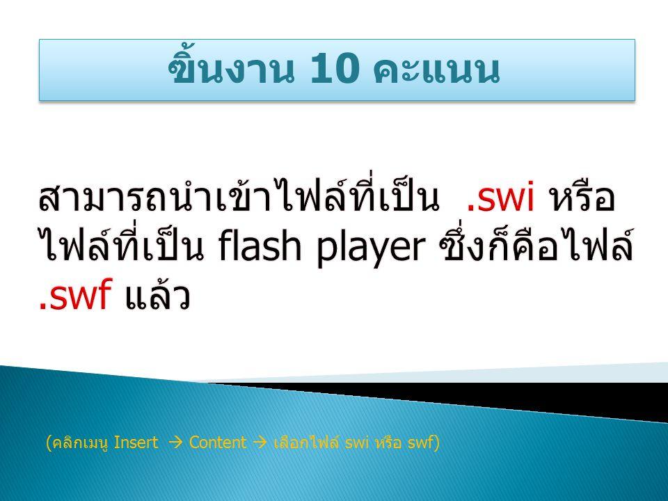 ฃิ้นงาน 10 คะแนน ( คลิกเมนู Insert  Content  เลือกไฟล์ swi หรือ swf)