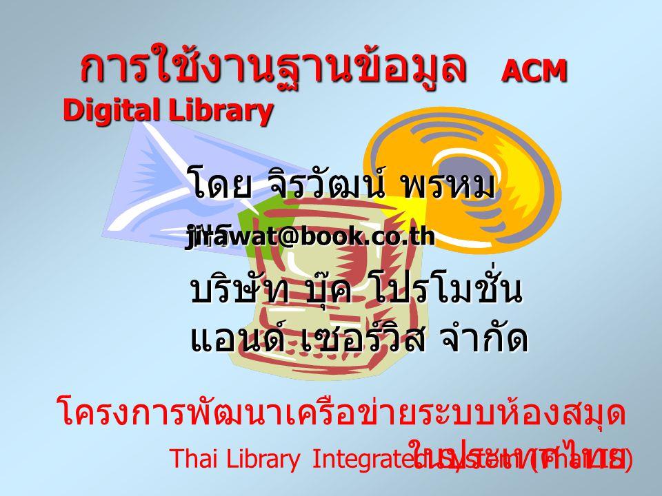 การใช้งานฐานข้อมูล ACM Digital Library การใช้งานฐานข้อมูล ACM Digital Library โดย จิรวัฒน์ พรหม พร jirawat@book.co.th บริษัท บุ๊ค โปรโมชั่น แอนด์ เซอร