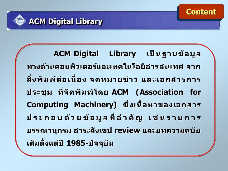 ContentContent ACM Digital Library เป็นฐานข้อมูล ทางด้านคอมพิวเตอร์และเทคโนโลยีสารสนเทศ จาก สิ่งพิมพ์ต่อเนื่อง จดหมายข่าว และเอกสารการ ประชุม ที่จัดพิ