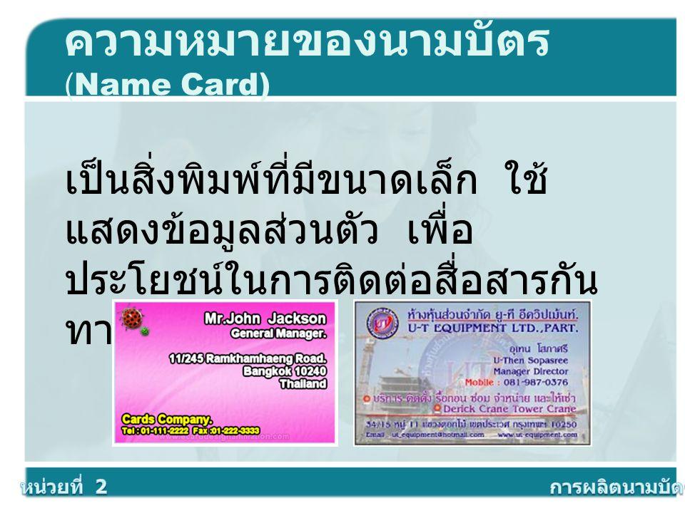 ความหมายของนามบัตร (Name Card) เป็นสิ่งพิมพ์ที่มีขนาดเล็ก ใช้ แสดงข้อมูลส่วนตัว เพื่อ ประโยชน์ในการติดต่อสื่อสารกัน ทางธุรกิจ