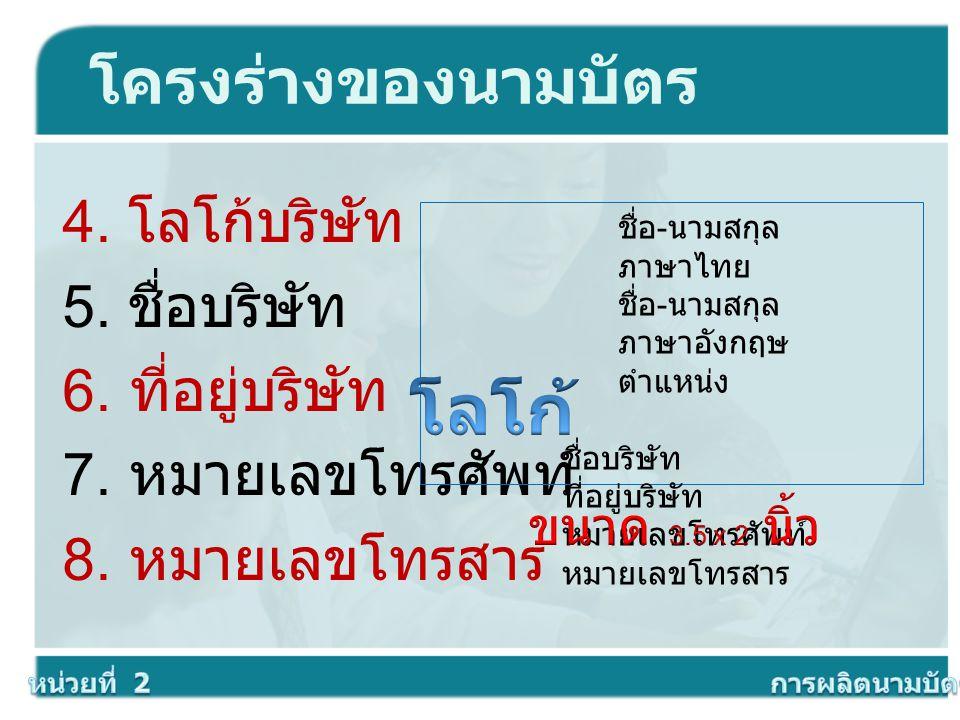 โครงร่างของนามบัตร 4. โลโก้บริษัท 5. ชื่อบริษัท 6. ที่อยู่บริษัท 7. หมายเลขโทรศัพท์ 8. หมายเลขโทรสาร ชื่อ - นามสกุล ภาษาไทย ชื่อ - นามสกุล ภาษาอังกฤษ
