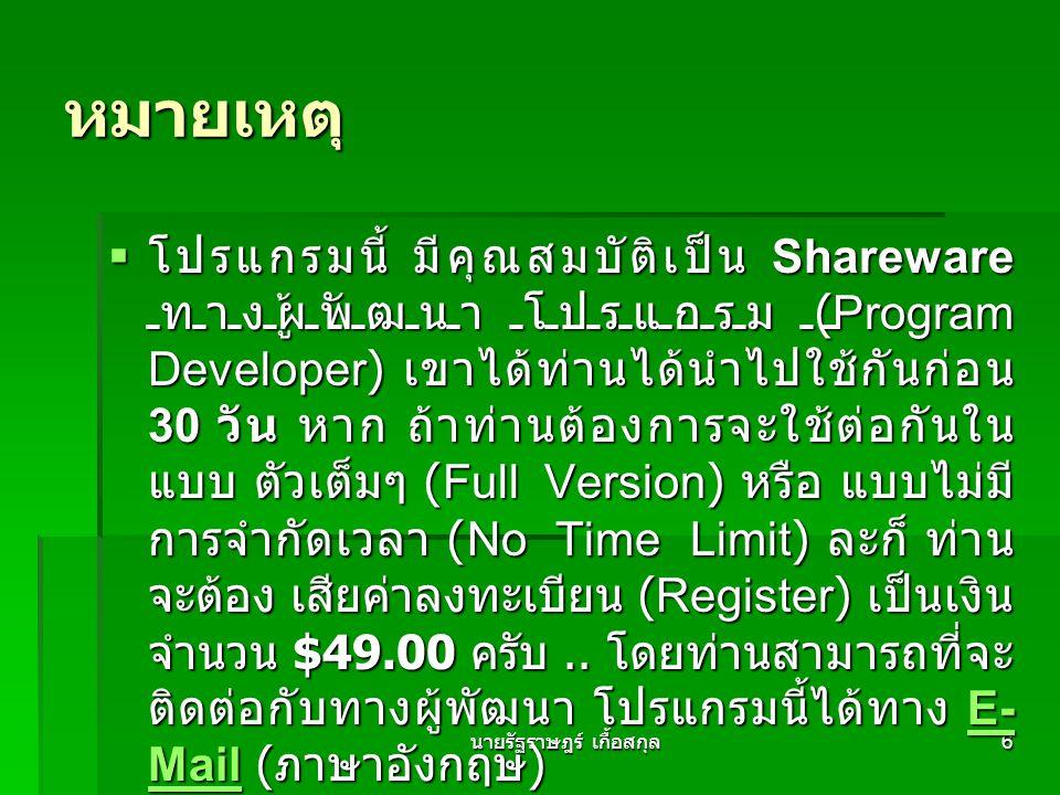 นายรัฐราษฎร์ เกื้อสกุล 6 หมายเหตุ  โปรแกรมนี้ มีคุณสมบัติเป็น Shareware ทางผู้พัฒนา โปรแกรม (Program Developer) เขาได้ท่านได้นำไปใช้กันก่อน 30 วัน หาก ถ้าท่านต้องการจะใช้ต่อกันใน แบบ ตัวเต็มๆ (Full Version) หรือ แบบไม่มี การจำกัดเวลา (No Time Limit) ละก็ ท่าน จะต้อง เสียค่าลงทะเบียน (Register) เป็นเงิน จำนวน $49.00 ครับ..