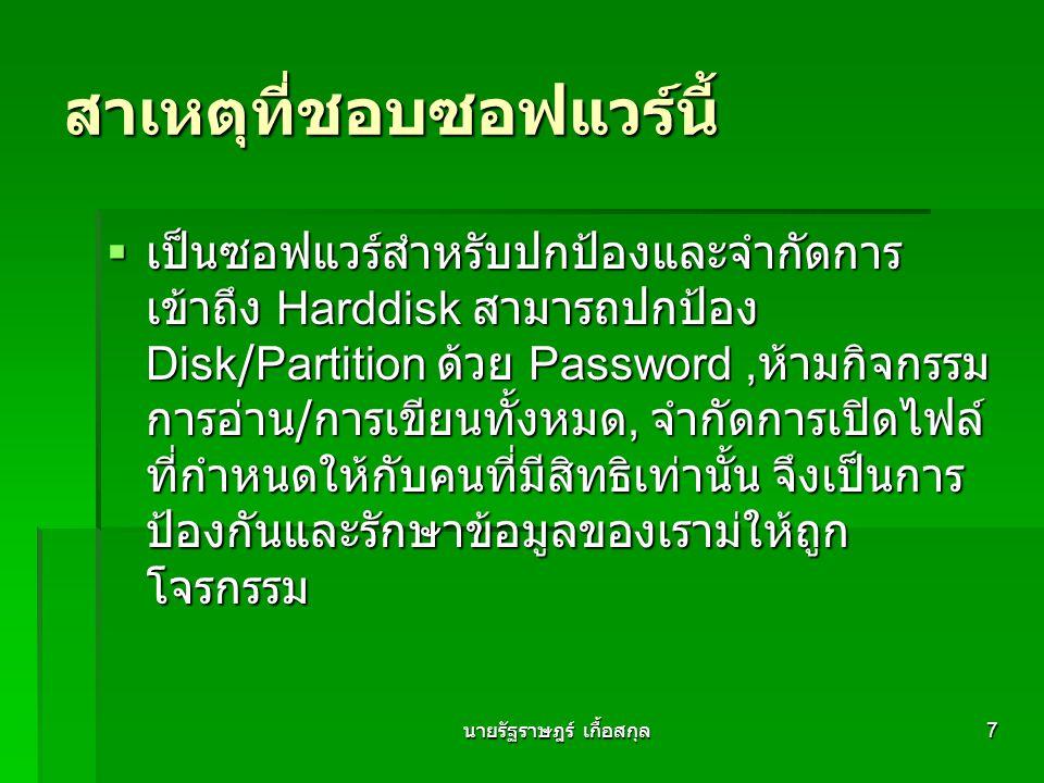 นายรัฐราษฎร์ เกื้อสกุล 7 สาเหตุที่ชอบซอฟแวร์นี้  เป็นซอฟแวร์สำหรับปกป้องและจำกัดการ เข้าถึง Harddisk สามารถปกป้อง Disk/Partition ด้วย Password, ห้ามกิจกรรม การอ่าน / การเขียนทั้งหมด, จำกัดการเปิดไฟล์ ที่กำหนดให้กับคนที่มีสิทธิเท่านั้น จึงเป็นการ ป้องกันและรักษาข้อมูลของเราม่ให้ถูก โจรกรรม
