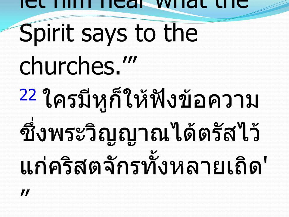 22 He who has an ear, let him hear what the Spirit says to the churches.' 22 ใครมีหูก็ให้ฟังข้อความ ซึ่งพระวิญญาณได้ตรัสไว้ แก่คริสตจักรทั้งหลายเถิด
