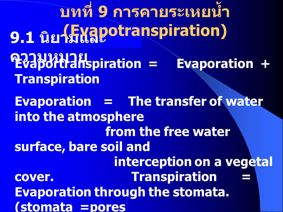 9.1 นิยามและ ความหมาย Evaportranspiration = Evaporation + Transpiration Evaporation = The transfer of water into the atmosphere from the free water surface, bare soil and interception on a vegetal cover.