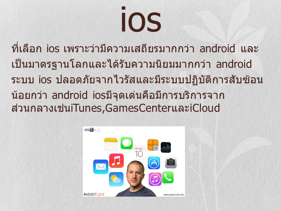 ios ที่เลือก ios เพราะว่ามีความเสถียรมากกว่า android และ เป็นมาตรฐานโลกและได้รับความนิยมมากกว่า android ระบบ ios ปลอดภัยจากไวรัสและมีระบบปฏิบัติการสับซ้อน น้อยกว่า android ios มีจุดเด่นคือมีการบริการจาก ส่วนกลางเช่น iTunes,GamesCenter และ iCloud