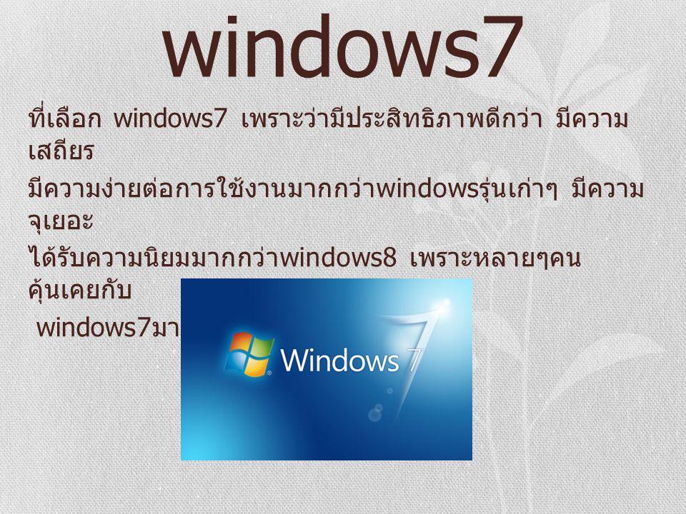 windows7 ที่เลือก windows7 เพราะว่ามีประสิทธิภาพดีกว่า มีความ เสถียร มีความง่ายต่อการใช้งานมากกว่า windows รุ่นเก่าๆ มีความ จุเยอะ ได้รับความนิยมมากกว่า windows8 เพราะหลายๆคน คุ้นเคยกับ windows7 มากกว่า