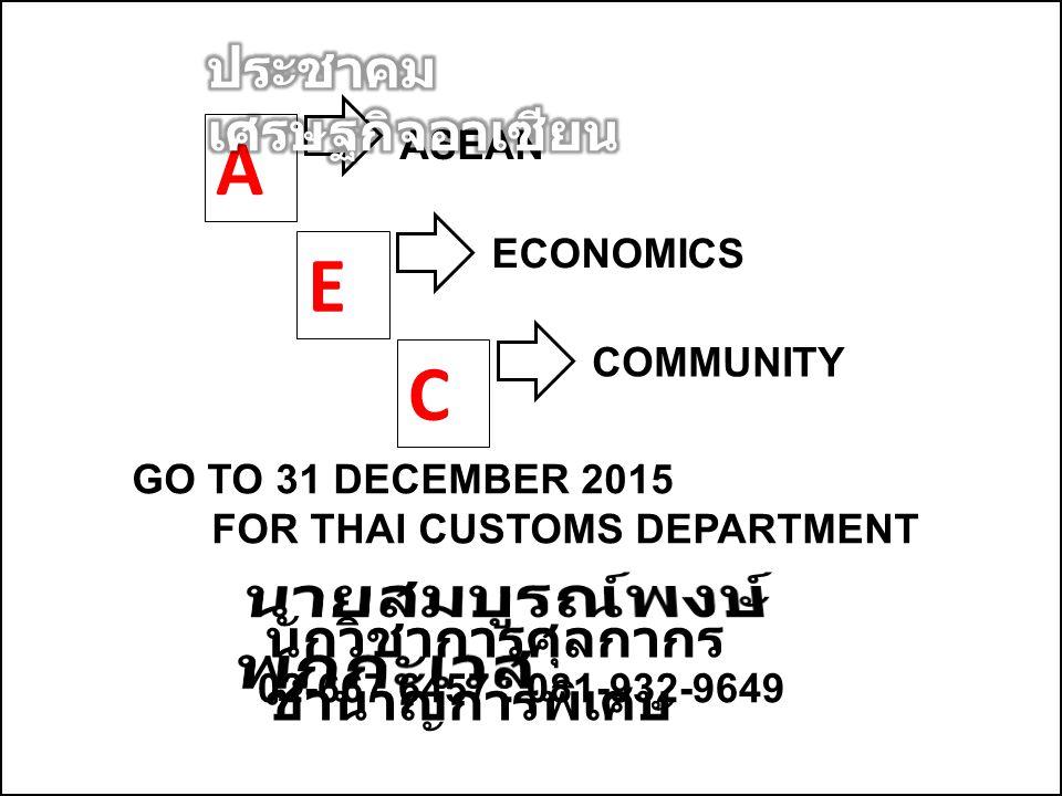 A ASEAN E ECONOMICS C COMMUNITY GO TO 31 DECEMBER 2015 FOR THAI CUSTOMS DEPARTMENT นักวิชาการศุลกากร ชำนาญการพิเศษ 02-667 6457 : 081-932-9649