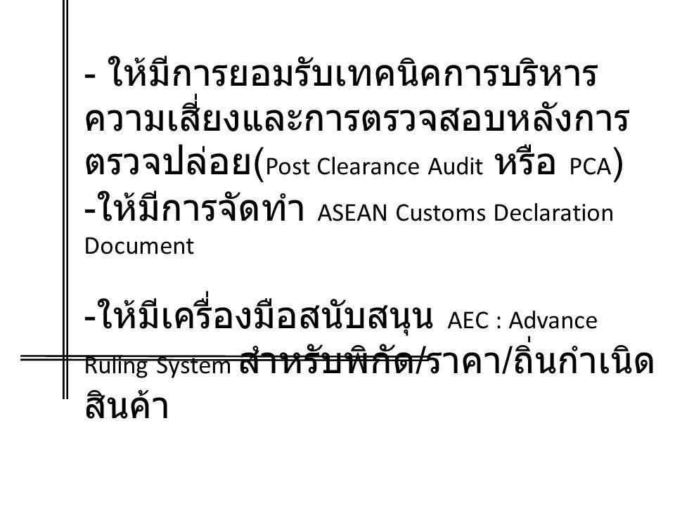 - ให้มีการยอมรับเทคนิคการบริหาร ความเสี่ยงและการตรวจสอบหลังการ ตรวจปล่อย ( Post Clearance Audit หรือ PCA ) - ให้มีการจัดทำ ASEAN Customs Declaration Document - ให้มีเครื่องมือสนับสนุน AEC : Advance Ruling System สำหรับพิกัด / ราคา / ถิ่นกำเนิด สินค้า