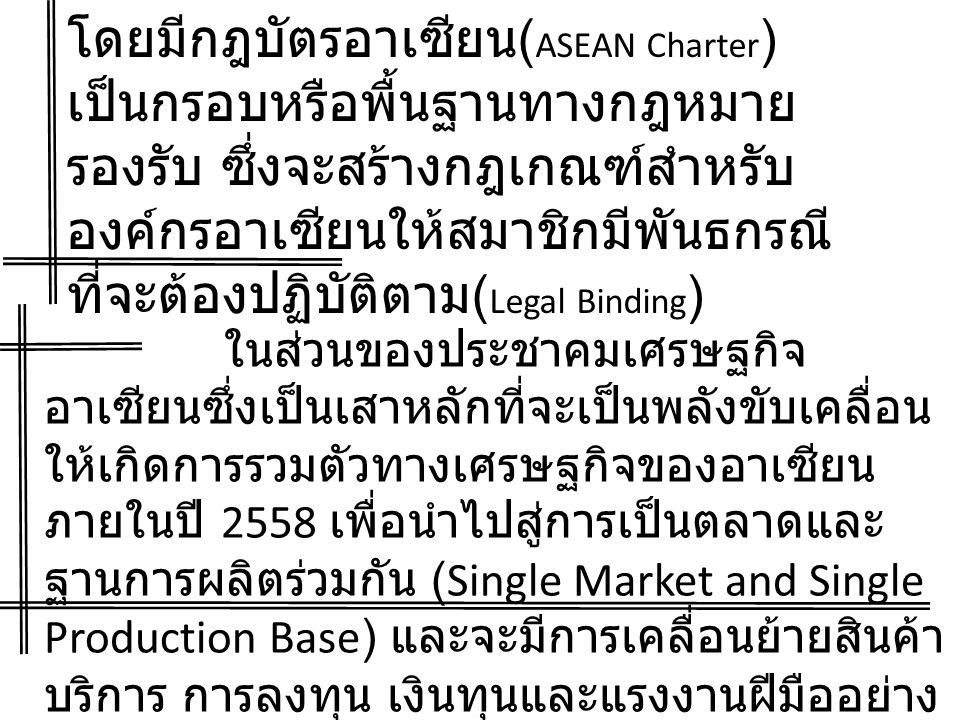 โดยมีกฎบัตรอาเซียน ( ASEAN Charter ) เป็นกรอบหรือพื้นฐานทางกฎหมาย รองรับ ซึ่งจะสร้างกฎเกณฑ์สำหรับ องค์กรอาเซียนให้สมาชิกมีพันธกรณี ที่จะต้องปฏิบัติตาม ( Legal Binding ) ในส่วนของประชาคมเศรษฐกิจ อาเซียนซึ่งเป็นเสาหลักที่จะเป็นพลังขับเคลื่อน ให้เกิดการรวมตัวทางเศรษฐกิจของอาเซียน ภายในปี 2558 เพื่อนำไปสู่การเป็นตลาดและ ฐานการผลิตร่วมกัน (Single Market and Single Production Base) และจะมีการเคลื่อนย้ายสินค้า บริการ การลงทุน เงินทุนและแรงงานฝีมืออย่าง เสรี