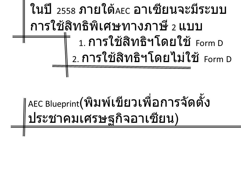 ในปี 2558 ภายใต้ AEC อาเซียนจะมีระบบ การใช้สิทธิพิเศษทางภาษี 2 แบบ 1. การใช้สิทธิฯโดยใช้ Form D 2. การใช้สิทธิฯโดยไม่ใช้ Form D AEC Blueprint ( พิมพ์เ