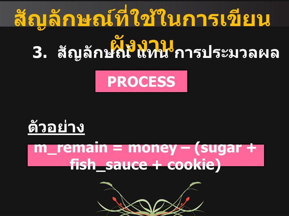 สัญลักษณ์ที่ใช้ในการเขียน ผังงาน 3. สัญลักษณ์ แทน การประมวลผล ตัวอย่าง PROCESS m_remain = money – (sugar + fish_sauce + cookie)