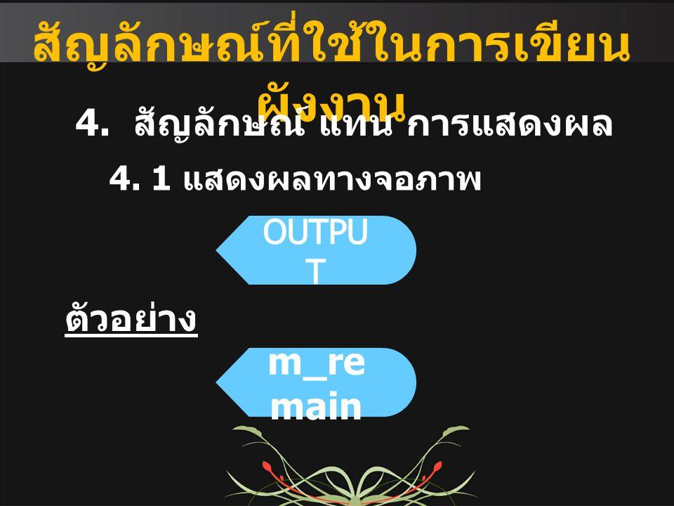 สัญลักษณ์ที่ใช้ในการเขียน ผังงาน 4. สัญลักษณ์ แทน การแสดงผล ตัวอย่าง 4. 1 แสดงผลทางจอภาพ m_re main