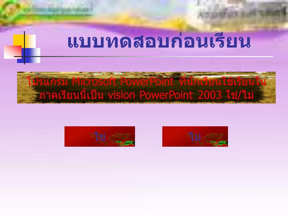 แบบทดสอบก่อนเรียน โปรแกรม Microsoft PowerPoint ที่นักเรียนใช้เรียนใน ภาคเรียนนี้เป็น vision PowerPoint 2003 ใช่ / ไม่ ใช่ไม่