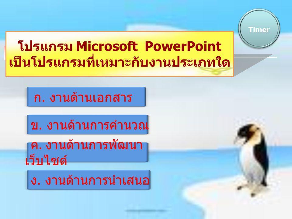 โปรแกรม Microsoft PowerPoint เป็นโปรแกรมที่เหมาะกับงานประเภทใด Timer ก. งานด้านเอกสาร ข. งานด้านการคำนวณ ค. งานด้านการพัฒนา เว็บไซต์ ง. งานด้านการนำเส