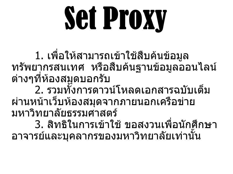 Set Proxy 1. เพื่อให้สามารถเข้าใช้สืบค้นข้อมูล ทรัพยากรสนเทศ หรือสืบค้นฐานข้อมูลออนไลน์ ต่างๆที่ห้องสมุดบอกรับ 2. รวมทั้งการดาวน์โหลดเอกสารฉบับเต็ม ผ่