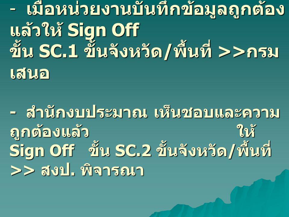 - เมื่อหน่วยงานบันทึกข้อมูลถูกต้อง แล้วให้ Sign Off ขั้น SC.1 ขั้นจังหวัด / พื้นที่ >> กรม เสนอ - สำนักงบประมาณ เห็นชอบและความ ถูกต้องแล้ว ให้ Sign Off ขั้น SC.2 ขั้นจังหวัด / พื้นที่ >> สงป.