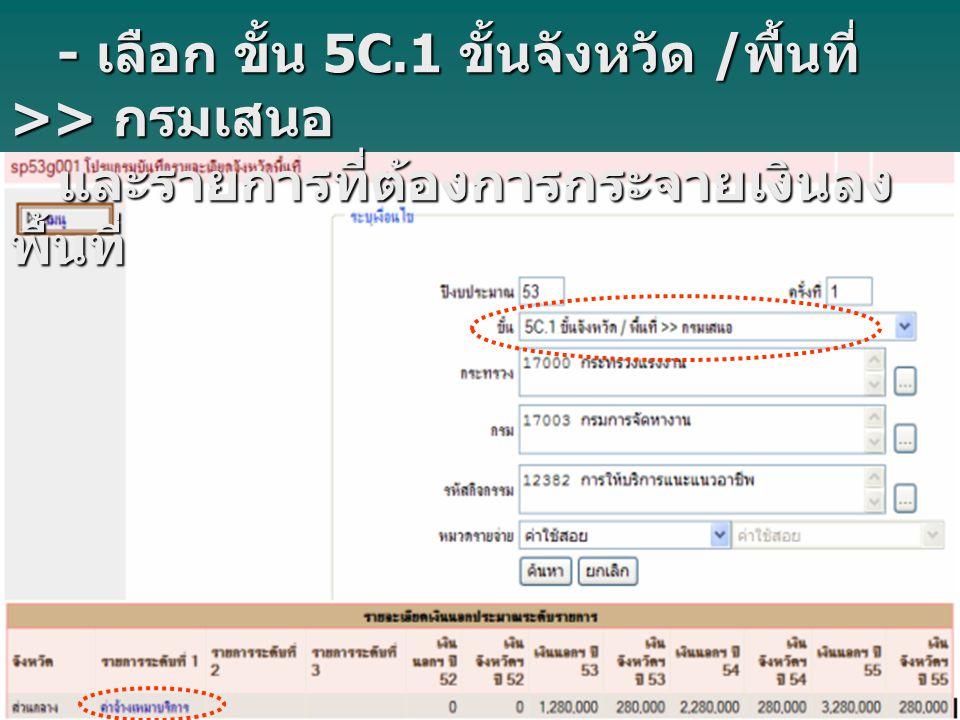 - เลือก ขั้น 5C.1 ขั้นจังหวัด / พื้นที่ >> กรมเสนอ - เลือก ขั้น 5C.1 ขั้นจังหวัด / พื้นที่ >> กรมเสนอ และรายการที่ต้องการกระจายเงินลง พื้นที่ และรายการที่ต้องการกระจายเงินลง พื้นที่