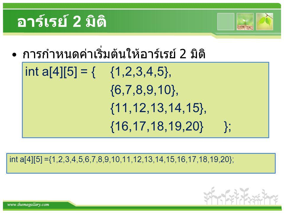 www.themegallery.com อาร์เรย์ 2 มิติ การกำหนดค่าเริ่มต้นให้อาร์เรย์ 2 มิติ int a[4][5] = { {1,2,3,4,5}, {6,7,8,9,10}, {11,12,13,14,15}, {16,17,18,19,2
