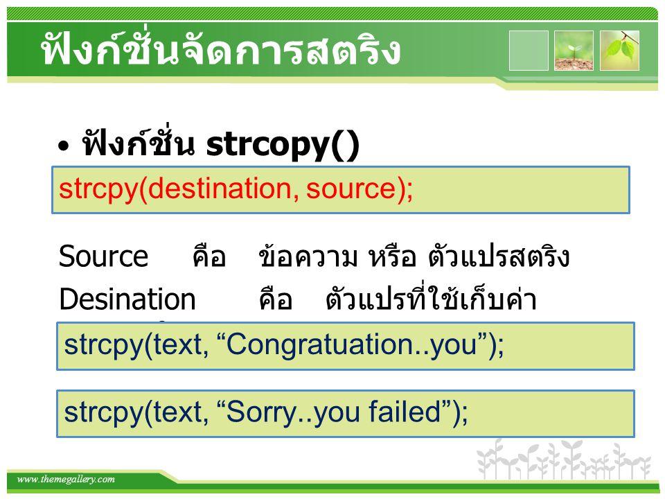 www.themegallery.com ฟังก์ชั่นจัดการสตริง ฟังก์ชั่น strcopy() strcpy(destination, source); Source คือข้อความ หรือ ตัวแปรสตริง Desination คือตัวแปรที่ใ