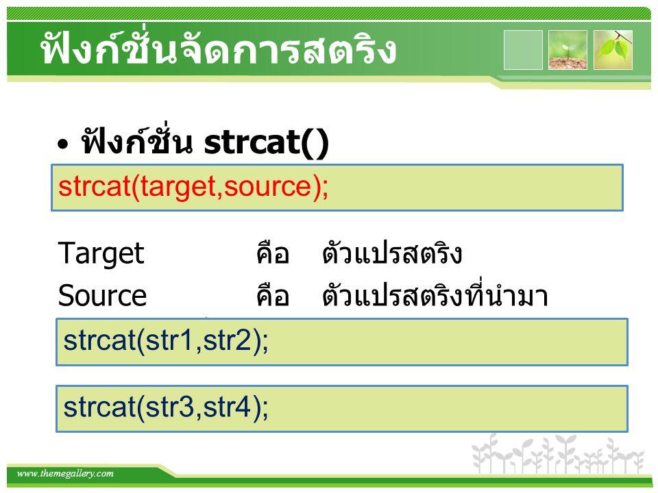 www.themegallery.com ฟังก์ชั่นจัดการสตริง ฟังก์ชั่น strcat() strcat(target,source); Target คือตัวแปรสตริง Source คือตัวแปรสตริงที่นำมา ผนวกรวมกับ targ