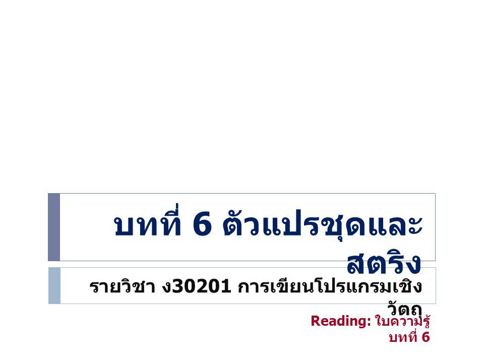 บทที่ 6 ตัวแปรชุดและ สตริง รายวิชา ง 30201 การเขียนโปรแกรมเชิง วัตถุ Reading: ใบความรู้ บทที่ 6
