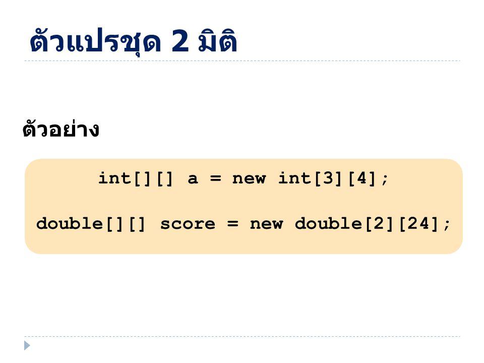 ตัวอย่าง int[][] a = new int[3][4]; double[][] score = new double[2][24]; ตัวแปรชุด 2 มิติ