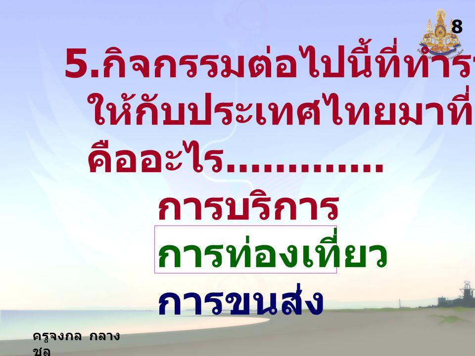 ครูจงกล กลาง ชล 8 5. กิจกรรมต่อไปนี้ที่ทำรายได้ ให้กับประเทศไทยมาที่สุด คืออะไร............. การบริการ การท่องเที่ยว การขนส่ง