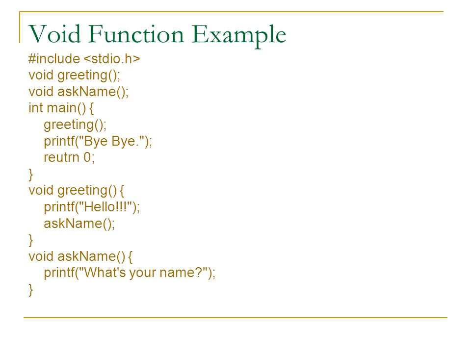 Void Function Example #include void greeting(); void askName(); int main() { greeting(); printf( Bye Bye. ); reutrn 0; } void greeting() { printf( Hello!!! ); askName(); } void askName() { printf( What s your name ); }