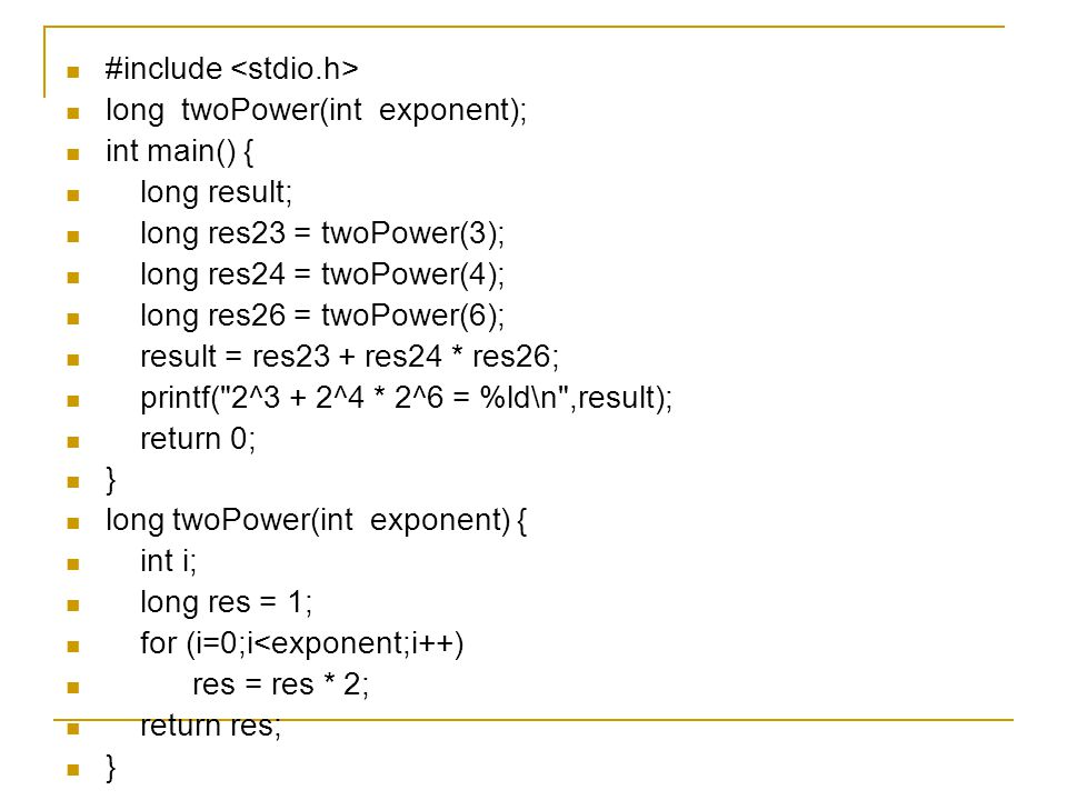 #include long twoPower(int exponent); int main() { long result; long res23 = twoPower(3); long res24 = twoPower(4); long res26 = twoPower(6); result = res23 + res24 * res26; printf( 2^3 + 2^4 * 2^6 = %ld\n ,result); return 0; } long twoPower(int exponent) { int i; long res = 1; for (i=0;i<exponent;i++) res = res * 2; return res; }