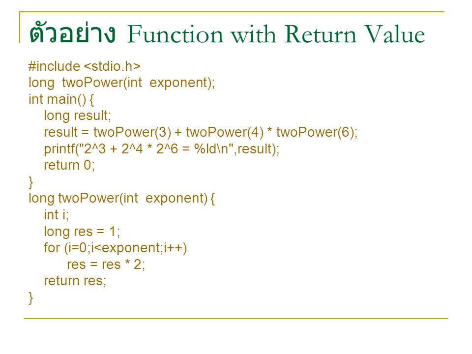 ตัวอย่าง Function with Return Value #include long twoPower(int exponent); int main() { long result; result = twoPower(3) + twoPower(4) * twoPower(6); printf( 2^3 + 2^4 * 2^6 = %ld\n ,result); return 0; } long twoPower(int exponent) { int i; long res = 1; for (i=0;i<exponent;i++) res = res * 2; return res; }