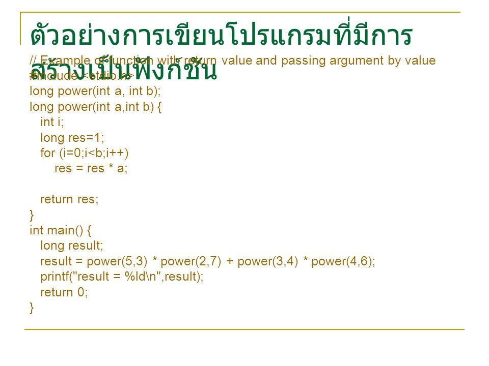 ตัวอย่างการเขียนโปรแกรมที่มีการ สร้างเป็นฟังก์ชัน // Example of function with return value and passing argument by value #include long power(int a, int b); long power(int a,int b) { int i; long res=1; for (i=0;i<b;i++) res = res * a; return res; } int main() { long result; result = power(5,3) * power(2,7) + power(3,4) * power(4,6); printf( result = %ld\n ,result); return 0; }