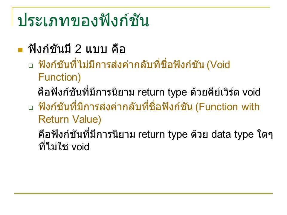 ประเภทของฟังก์ชัน ฟังก์ชันมี 2 แบบ คือ  ฟังก์ชันที่ไม่มีการส่งค่ากลับที่ชื่อฟังก์ชัน (Void Function) คือฟังก์ชันที่มีการนิยาม return type ด้วยคีย์เวิร์ด void  ฟังก์ชันที่มีการส่งค่ากลับที่ชื่อฟังก์ชัน (Function with Return Value) คือฟังก์ชันที่มีการนิยาม return type ด้วย data type ใดๆ ที่ไม่ใช่ void