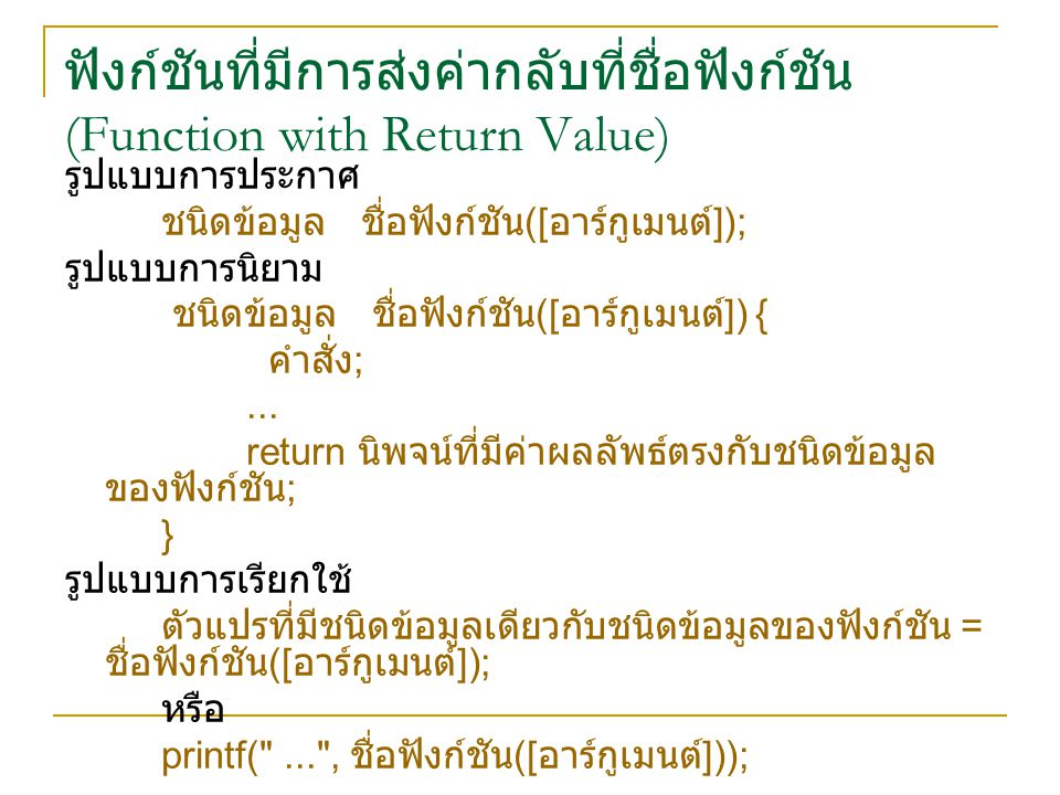 ฟังก์ชันที่มีการส่งค่ากลับที่ชื่อฟังก์ชัน (Function with Return Value) รูปแบบการประกาศ ชนิดข้อมูล ชื่อฟังก์ชัน ([ อาร์กูเมนต์ ]); รูปแบบการนิยาม ชนิดข้อมูล ชื่อฟังก์ชัน ([ อาร์กูเมนต์ ]) { คำสั่ง ;...