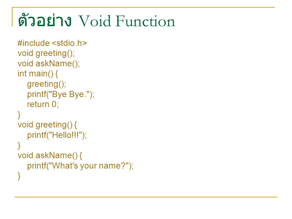 ตัวอย่าง Void Function #include void greeting(); void askName(); int main() { greeting(); printf( Bye Bye. ); return 0; } void greeting() { printf( Hello!!! ); } void askName() { printf( What s your name ); }