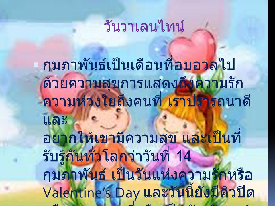 วันวาเลนไทน์  กุมภาพันธ์เป็นเดือนที่อบอวลไป ด้วยความสุขการแสดงถึงความรัก ความห่วงใยถึงคนที่ เราปรารถนาดี และ อยากให้เขามีความสุข และเป็นที่ รับรู้กัน