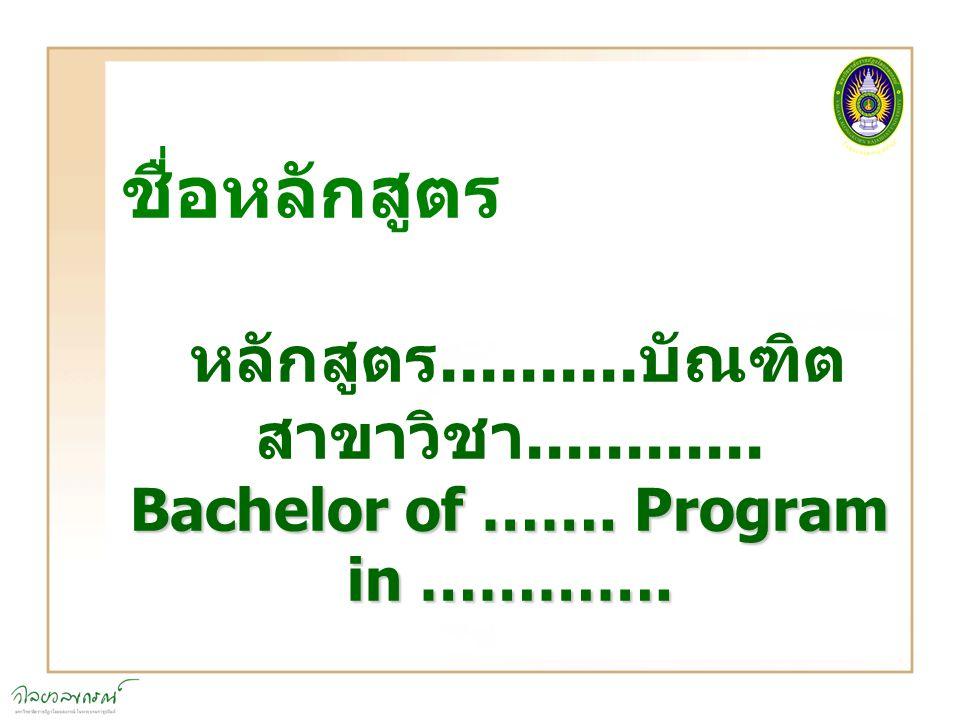ชื่อหลักสูตร หลักสูตร.......... บัณฑิต สาขาวิชา............ Bachelor of ……. Program in ………….