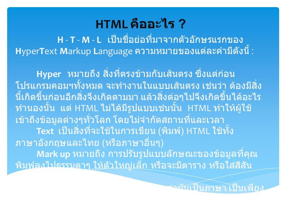HTML คืออะไร ? H - T - M - L เป็นชื่อย่อที่มาจากตัวอักษรแรกของ HyperText Markup Language ความหมายของแต่ละคำมีดังนี้ : Hyper หมายถึง สิ่งที่ตรงข้ามกับเ