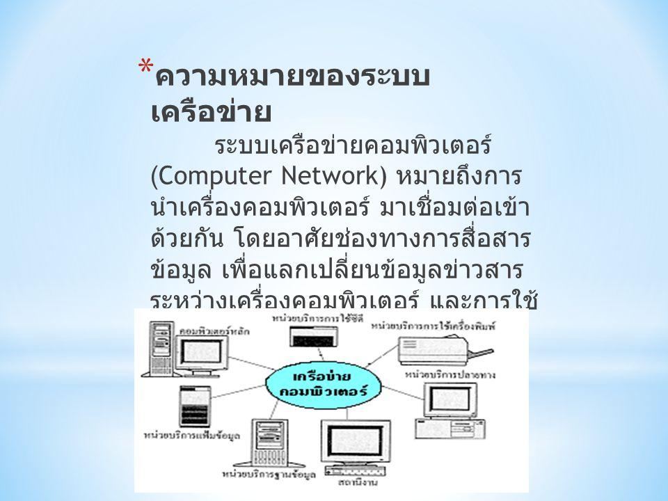 * ความหมายของระบบ เครือข่าย ระบบเครือข่ายคอมพิวเตอร์ (Computer Network) หมายถึงการ นำเครื่องคอมพิวเตอร์ มาเชื่อมต่อเข้า ด้วยกัน โดยอาศัยช่องทางการสื่อสาร ข้อมูล เพื่อแลกเปลี่ยนข้อมูลข่าวสาร ระหว่างเครื่องคอมพิวเตอร์ และการใช้ ทรัพยากรของระบบร่วมกัน (Shared Resource) ในเครือข่ายนั้น