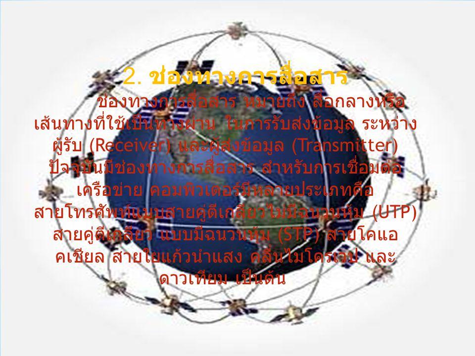 2. ช่องทางการสื่อสาร ช่องทางการสื่อสาร หมายถึง สื่อกลางหรือ เส้นทางที่ใช้เป็นทางผ่าน ในการรับส่งข้อมูล ระหว่าง ผู้รับ (Receiver) และผู้ส่งข้อมูล (Tran