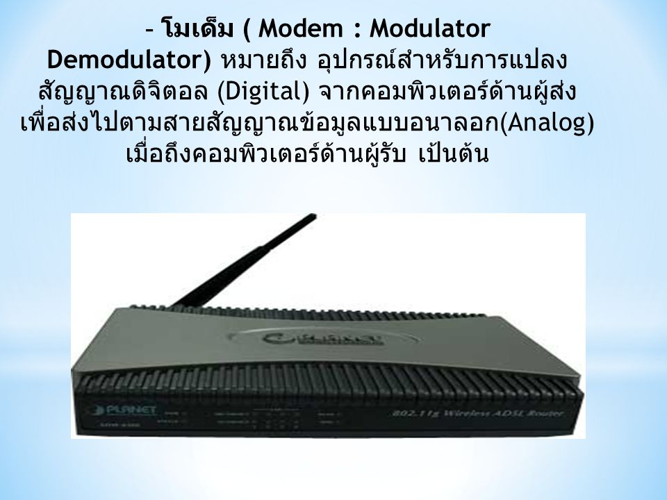 - โมเด็ม ( Modem : Modulator Demodulator) หมายถึง อุปกรณ์สำหรับการแปลง สัญญาณดิจิตอล (Digital) จากคอมพิวเตอร์ด้านผู้ส่ง เพื่อส่งไปตามสายสัญญาณข้อมูลแบบอนาลอก (Analog) เมื่อถึงคอมพิวเตอร์ด้านผู้รับ เป้นต้น